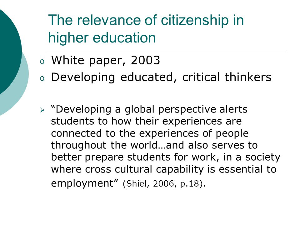 The relevance of citizenship in higher education o White paper, 2003 o Developing educated, critical thinkers  Developing a global perspective alerts students to how their experiences are connected to the experiences of people throughout the world…and also serves to better prepare students for work, in a society where cross cultural capability is essential to employment (Shiel, 2006, p.18).