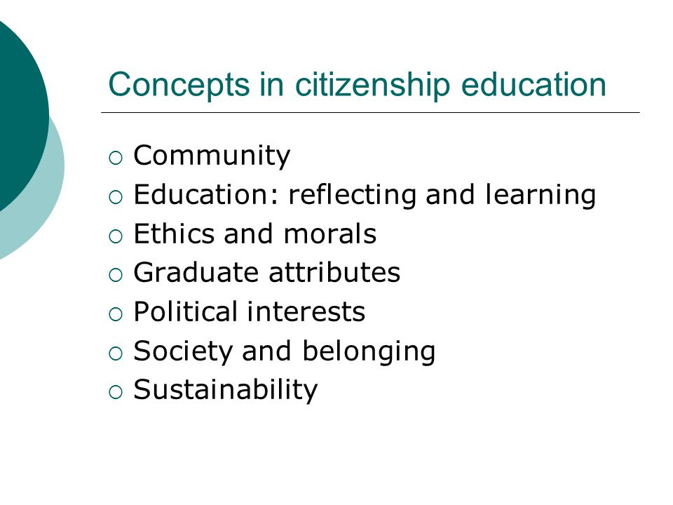 Concepts in citizenship education  Community  Education: reflecting and learning  Ethics and morals  Graduate attributes  Political interests  Society and belonging  Sustainability