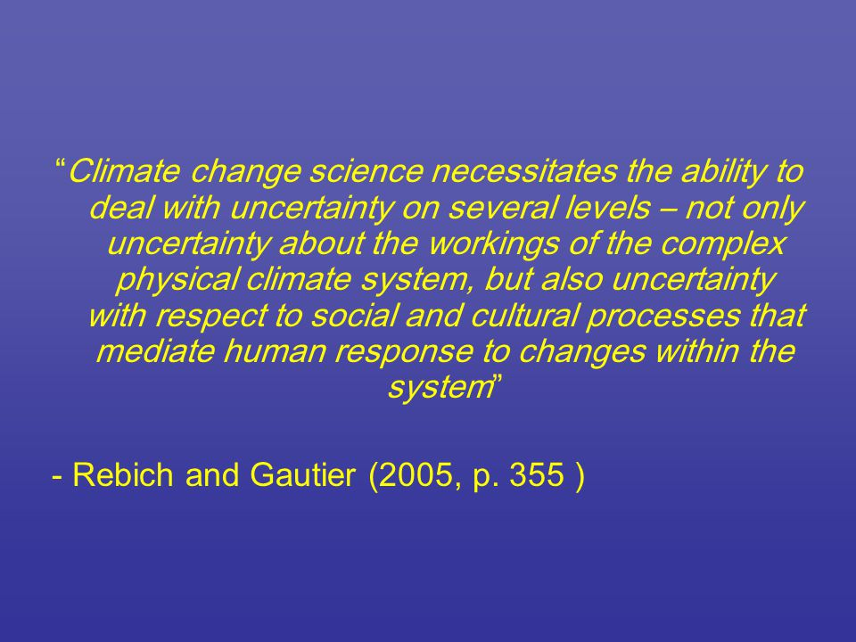 Climate change science necessitates the ability to deal with uncertainty on several levels – not only uncertainty about the workings of the complex physical climate system, but also uncertainty with respect to social and cultural processes that mediate human response to changes within the system - Rebich and Gautier (2005, p.