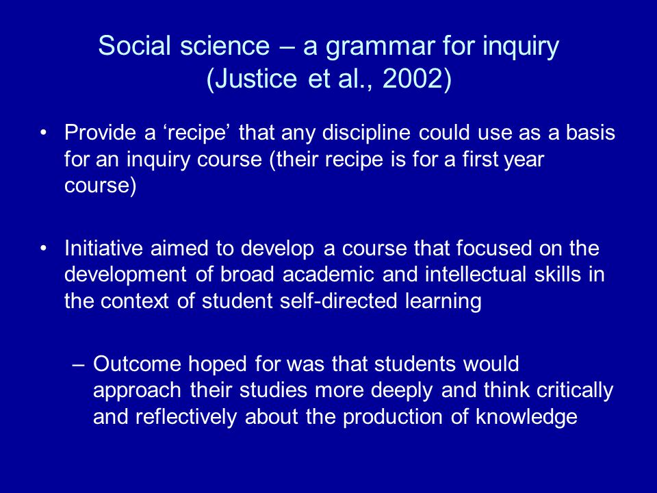Social science – a grammar for inquiry (Justice et al., 2002) Provide a 'recipe' that any discipline could use as a basis for an inquiry course (their recipe is for a first year course) Initiative aimed to develop a course that focused on the development of broad academic and intellectual skills in the context of student self-directed learning –Outcome hoped for was that students would approach their studies more deeply and think critically and reflectively about the production of knowledge