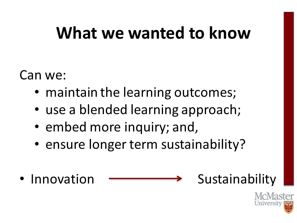 What we wanted to know Can we: maintain the learning outcomes; use a blended learning approach; embed more inquiry; and, ensure longer term sustainability.