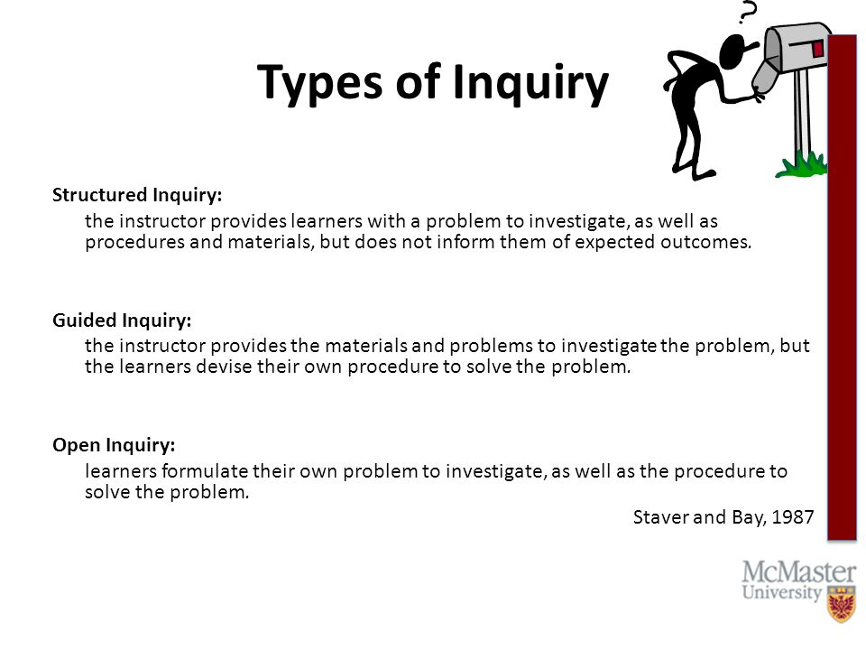Types of Inquiry Structured Inquiry: the instructor provides learners with a problem to investigate, as well as procedures and materials, but does not inform them of expected outcomes.