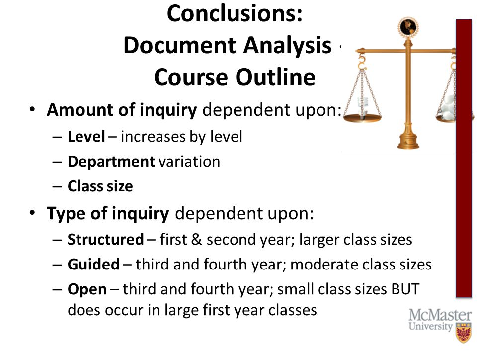 Conclusions: Document Analysis - Course Outline Amount of inquiry dependent upon: – Level – increases by level – Department variation – Class size Type of inquiry dependent upon: – Structured – first & second year; larger class sizes – Guided – third and fourth year; moderate class sizes – Open – third and fourth year; small class sizes BUT does occur in large first year classes