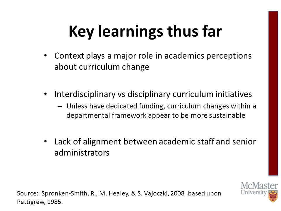 Key learnings thus far Context plays a major role in academics perceptions about curriculum change Interdisciplinary vs disciplinary curriculum initiatives – Unless have dedicated funding, curriculum changes within a departmental framework appear to be more sustainable Lack of alignment between academic staff and senior administrators Source: Spronken-Smith, R., M.