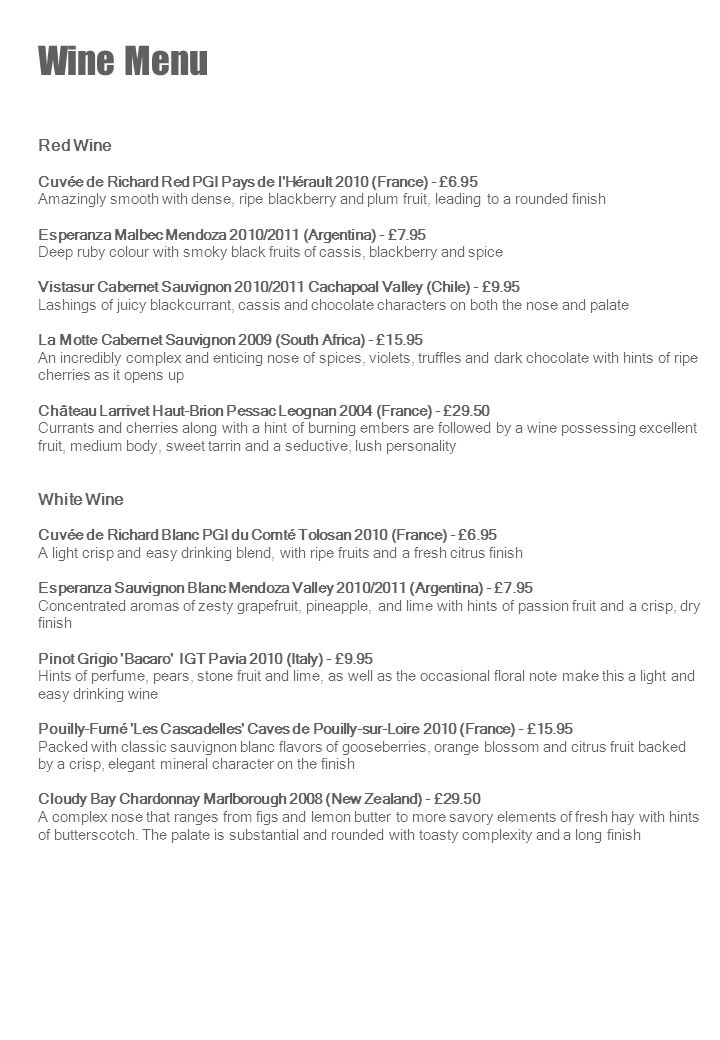 Wine Menu Red Wine Cuvée de Richard Red PGI Pays de l Hérault 2010 (France) - £6.95 Amazingly smooth with dense, ripe blackberry and plum fruit, leading to a rounded finish Esperanza Malbec Mendoza 2010/2011 (Argentina) - £7.95 Deep ruby colour with smoky black fruits of cassis, blackberry and spice Vistasur Cabernet Sauvignon 2010/2011 Cachapoal Valley (Chile) - £9.95 Lashings of juicy blackcurrant, cassis and chocolate characters on both the nose and palate La Motte Cabernet Sauvignon 2009 (South Africa) - £15.95 An incredibly complex and enticing nose of spices, violets, truffles and dark chocolate with hints of ripe cherries as it opens up Château Larrivet Haut-Brion Pessac Leognan 2004 (France) - £29.50 Currants and cherries along with a hint of burning embers are followed by a wine possessing excellent fruit, medium body, sweet tarrin and a seductive, lush personality White Wine Cuvée de Richard Blanc PGI du Comté Tolosan 2010 (France) - £6.95 A light crisp and easy drinking blend, with ripe fruits and a fresh citrus finish Esperanza Sauvignon Blanc Mendoza Valley 2010/2011 (Argentina) - £7.95 Concentrated aromas of zesty grapefruit, pineapple, and lime with hints of passion fruit and a crisp, dry finish Pinot Grigio Bacaro IGT Pavia 2010 (Italy) - £9.95 Hints of perfume, pears, stone fruit and lime, as well as the occasional floral note make this a light and easy drinking wine Pouilly-Fumé Les Cascadelles Caves de Pouilly-sur-Loire 2010 (France) - £15.95 Packed with classic sauvignon blanc flavors of gooseberries, orange blossom and citrus fruit backed by a crisp, elegant mineral character on the finish Cloudy Bay Chardonnay Marlborough 2008 (New Zealand) - £29.50 A complex nose that ranges from figs and lemon butter to more savory elements of fresh hay with hints of butterscotch.
