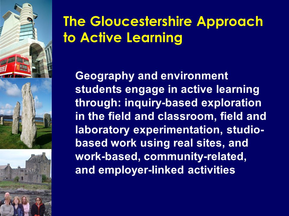 The Gloucestershire Approach to Active Learning Geography and environment students engage in active learning through: inquiry-based exploration in the field and classroom, field and laboratory experimentation, studio- based work using real sites, and work-based, community-related, and employer-linked activities