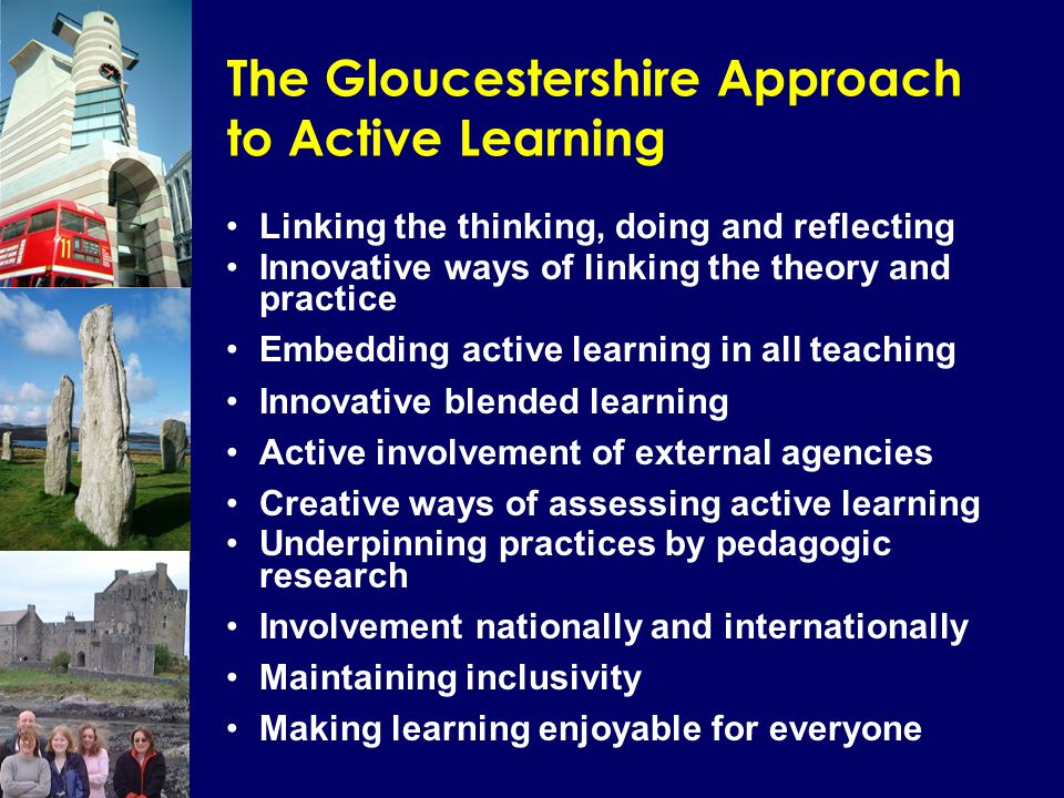 The Gloucestershire Approach to Active Learning Linking the thinking, doing and reflecting Innovative ways of linking the theory and practice Embedding active learning in all teaching Innovative blended learning Active involvement of external agencies Creative ways of assessing active learning Underpinning practices by pedagogic research Involvement nationally and internationally Maintaining inclusivity Making learning enjoyable for everyone