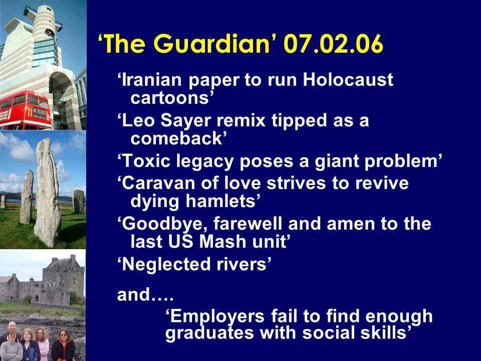 'The Guardian' 07.02.06 'Iranian paper to run Holocaust cartoons' 'Leo Sayer remix tipped as a comeback' 'Toxic legacy poses a giant problem' 'Caravan of love strives to revive dying hamlets' 'Goodbye, farewell and amen to the last US Mash unit' 'Neglected rivers' and….