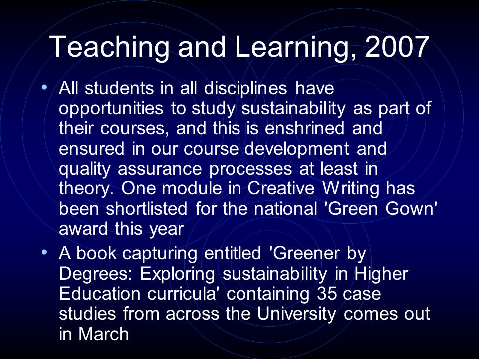 Teaching and Learning, 2007 All students in all disciplines have opportunities to study sustainability as part of their courses, and this is enshrined and ensured in our course development and quality assurance processes at least in theory.