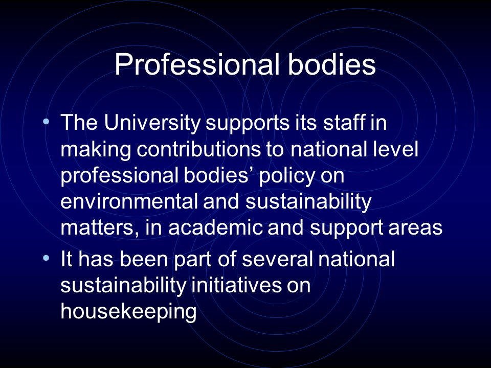 Professional bodies The University supports its staff in making contributions to national level professional bodies' policy on environmental and sustainability matters, in academic and support areas It has been part of several national sustainability initiatives on housekeeping