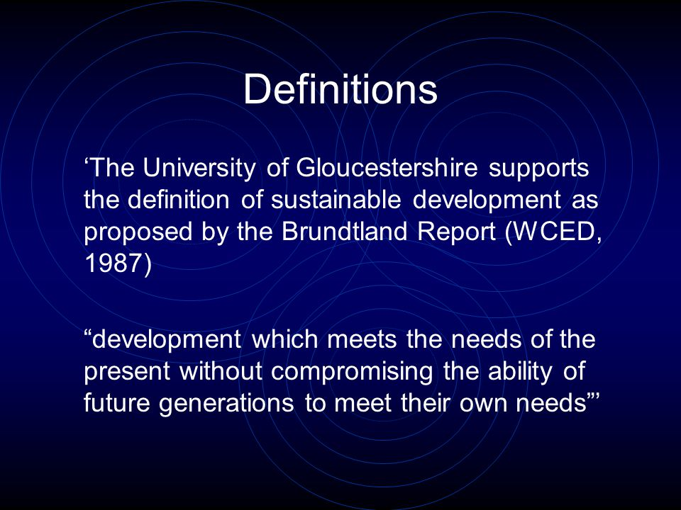Definitions 'The University of Gloucestershire supports the definition of sustainable development as proposed by the Brundtland Report (WCED, 1987) development which meets the needs of the present without compromising the ability of future generations to meet their own needs '