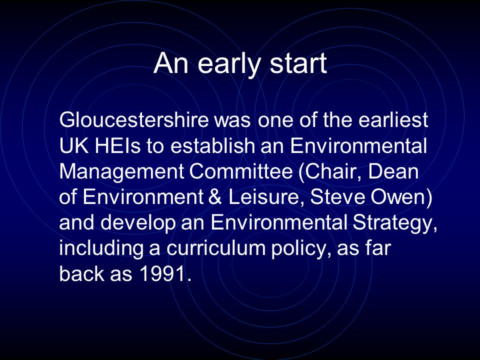 An early start Gloucestershire was one of the earliest UK HEIs to establish an Environmental Management Committee (Chair, Dean of Environment & Leisure, Steve Owen) and develop an Environmental Strategy, including a curriculum policy, as far back as 1991.