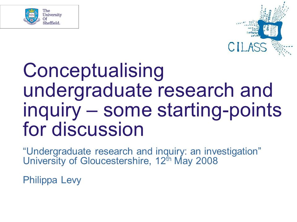 Conceptualising undergraduate research and inquiry – some starting-points for discussion Undergraduate research and inquiry: an investigation University of Gloucestershire, 12 th May 2008 Philippa Levy