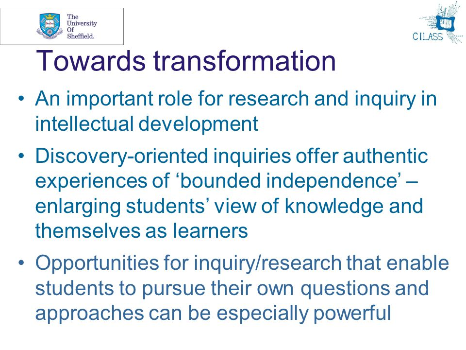 10 Towards transformation An important role for research and inquiry in intellectual development Discovery-oriented inquiries offer authentic experiences of 'bounded independence' – enlarging students' view of knowledge and themselves as learners Opportunities for inquiry/research that enable students to pursue their own questions and approaches can be especially powerful