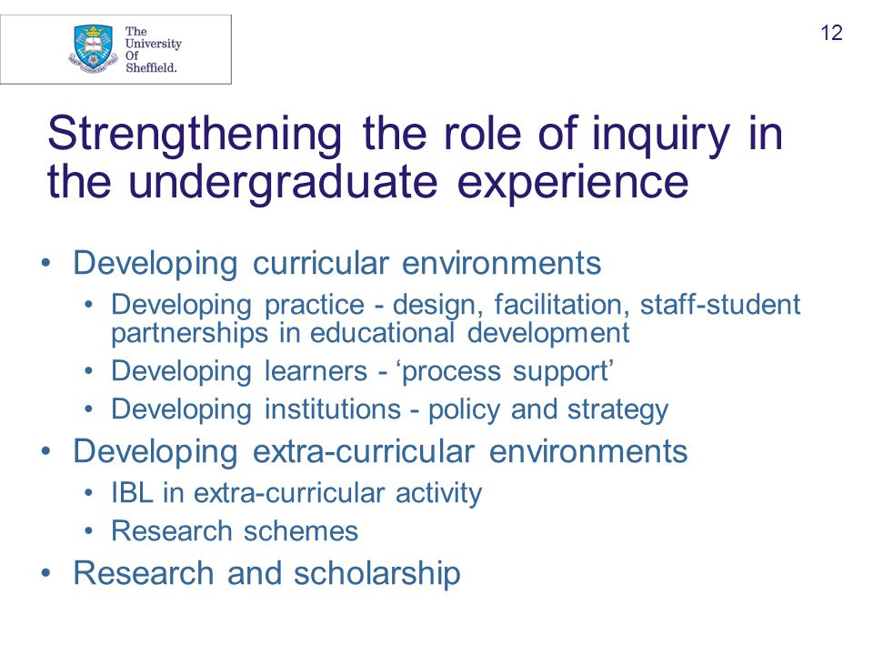 12 Strengthening the role of inquiry in the undergraduate experience Developing curricular environments Developing practice - design, facilitation, staff-student partnerships in educational development Developing learners - 'process support' Developing institutions - policy and strategy Developing extra-curricular environments IBL in extra-curricular activity Research schemes Research and scholarship