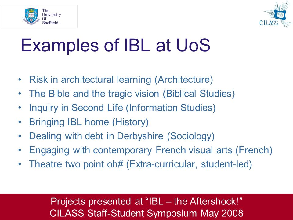 6 Examples of IBL at UoS Risk in architectural learning (Architecture) The Bible and the tragic vision (Biblical Studies) Inquiry in Second Life (Information Studies) Bringing IBL home (History) Dealing with debt in Derbyshire (Sociology) Engaging with contemporary French visual arts (French) Theatre two point oh# (Extra-curricular, student-led) Projects presented at IBL – the Aftershock! CILASS Staff-Student Symposium May 2008
