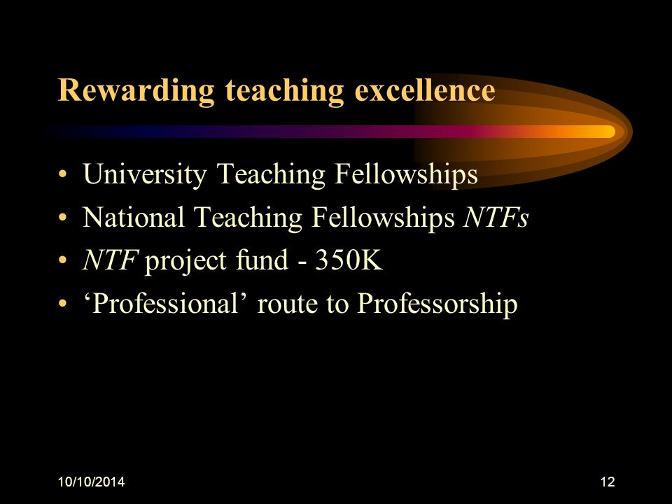 10/10/201412 Rewarding teaching excellence University Teaching Fellowships National Teaching Fellowships NTFs NTF project fund - 350K 'Professional' route to Professorship