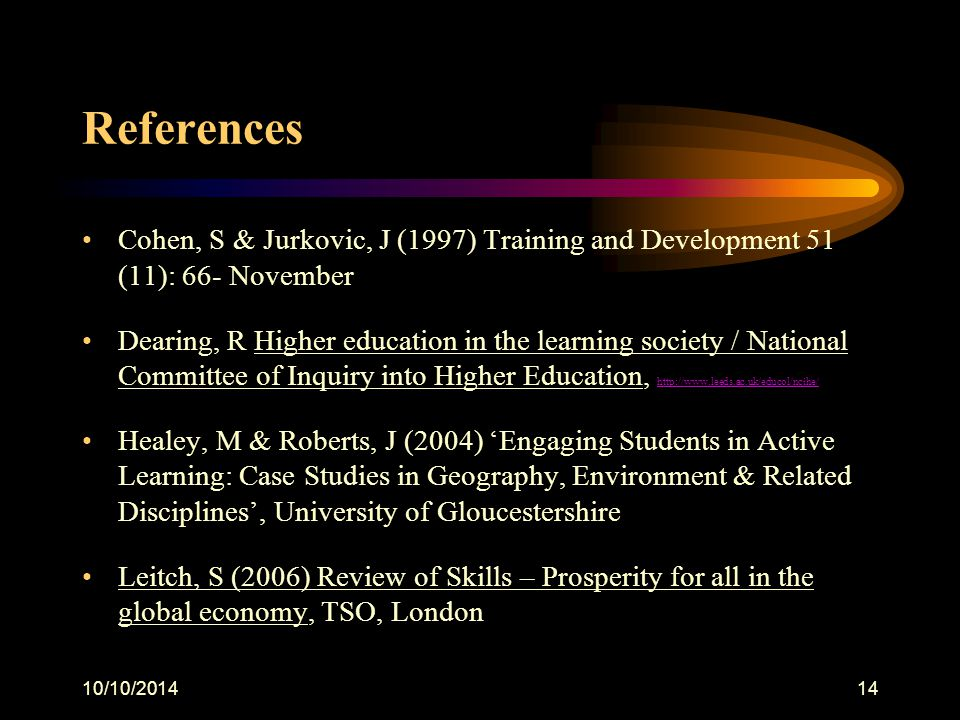 10/10/201414 References Cohen, S & Jurkovic, J (1997) Training and Development 51 (11): 66- November Dearing, R Higher education in the learning society / National Committee of Inquiry into Higher Education, http://www.leeds.ac.uk/educol/ncihe/ http://www.leeds.ac.uk/educol/ncihe/ Healey, M & Roberts, J (2004) 'Engaging Students in Active Learning: Case Studies in Geography, Environment & Related Disciplines', University of Gloucestershire Leitch, S (2006) Review of Skills – Prosperity for all in the global economy, TSO, London