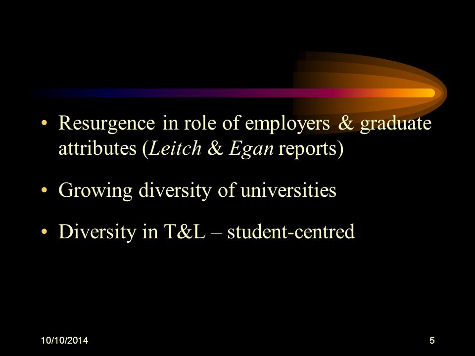 10/10/20145 Resurgence in role of employers & graduate attributes (Leitch & Egan reports) Growing diversity of universities Diversity in T&L – student-centred
