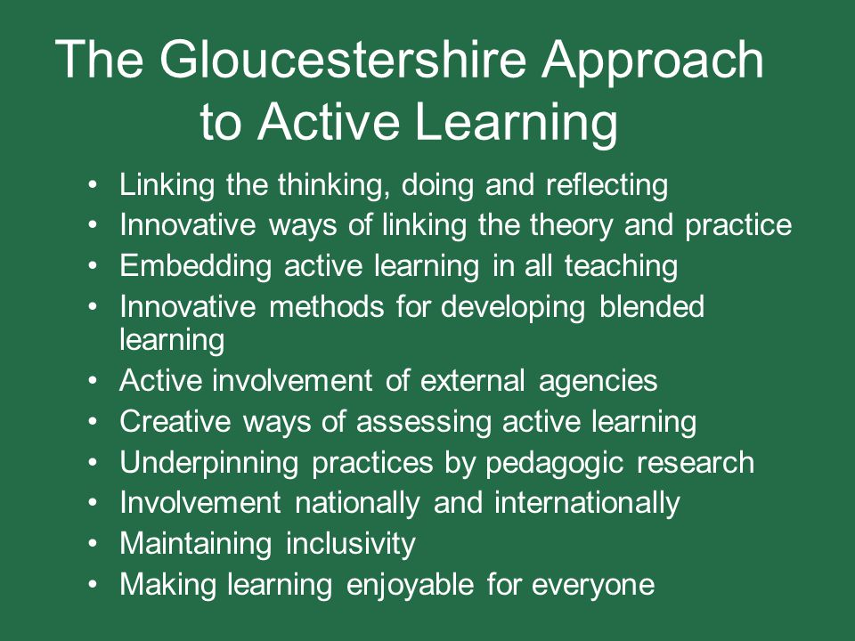 The Gloucestershire approach to active learning The distinctive feature of the University of Gloucestershire definition of active learning is that it centres on the mastery of theory within a 'learning by doing' approach involving working in real places with actual people and live projects