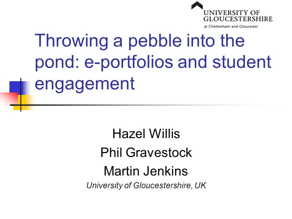 Throwing a pebble into the pond: e-portfolios and student engagement Hazel Willis Phil Gravestock Martin Jenkins University of Gloucestershire, UK