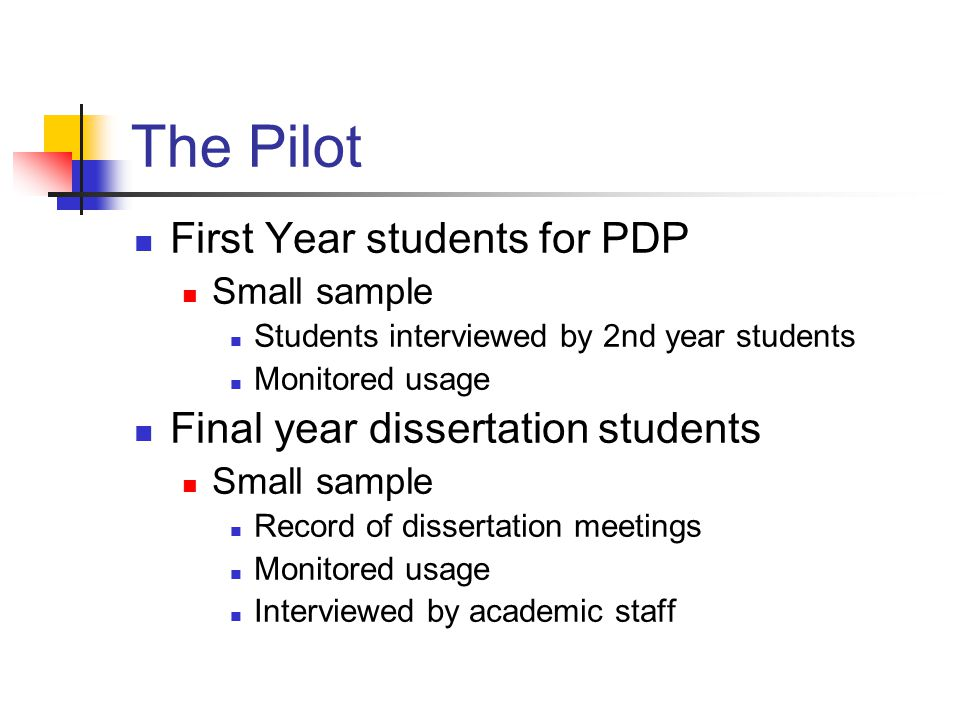 The Pilot First Year students for PDP Small sample Students interviewed by 2nd year students Monitored usage Final year dissertation students Small sample Record of dissertation meetings Monitored usage Interviewed by academic staff