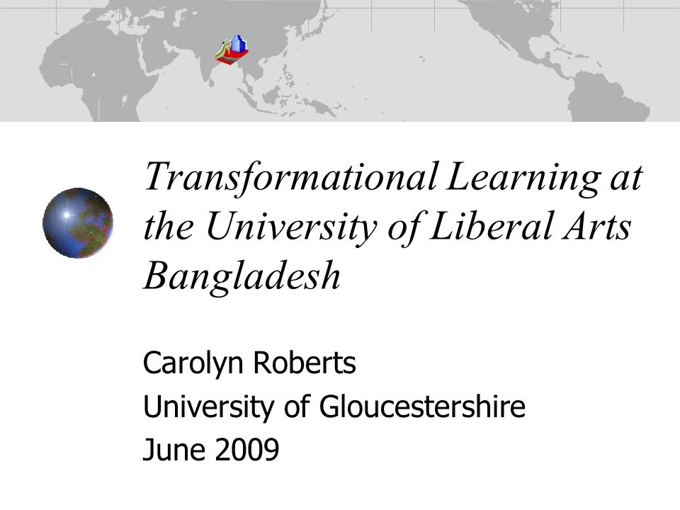 Transformational Learning at the University of Liberal Arts Bangladesh Carolyn Roberts University of Gloucestershire June 2009