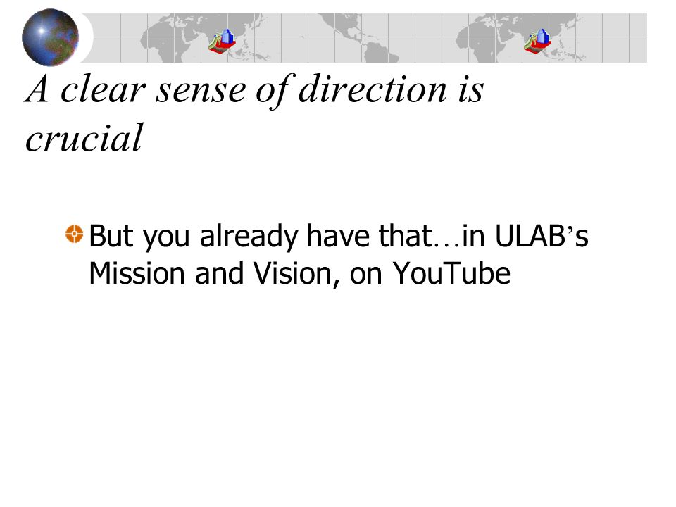 A clear sense of direction is crucial But you already have that … in ULAB ' s Mission and Vision, on YouTube