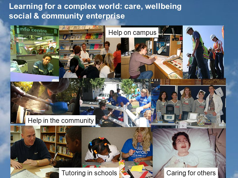 Learning for a complex world: care, wellbeing social & community enterprise Help in the community Tutoring in schools Help on campus Caring for others