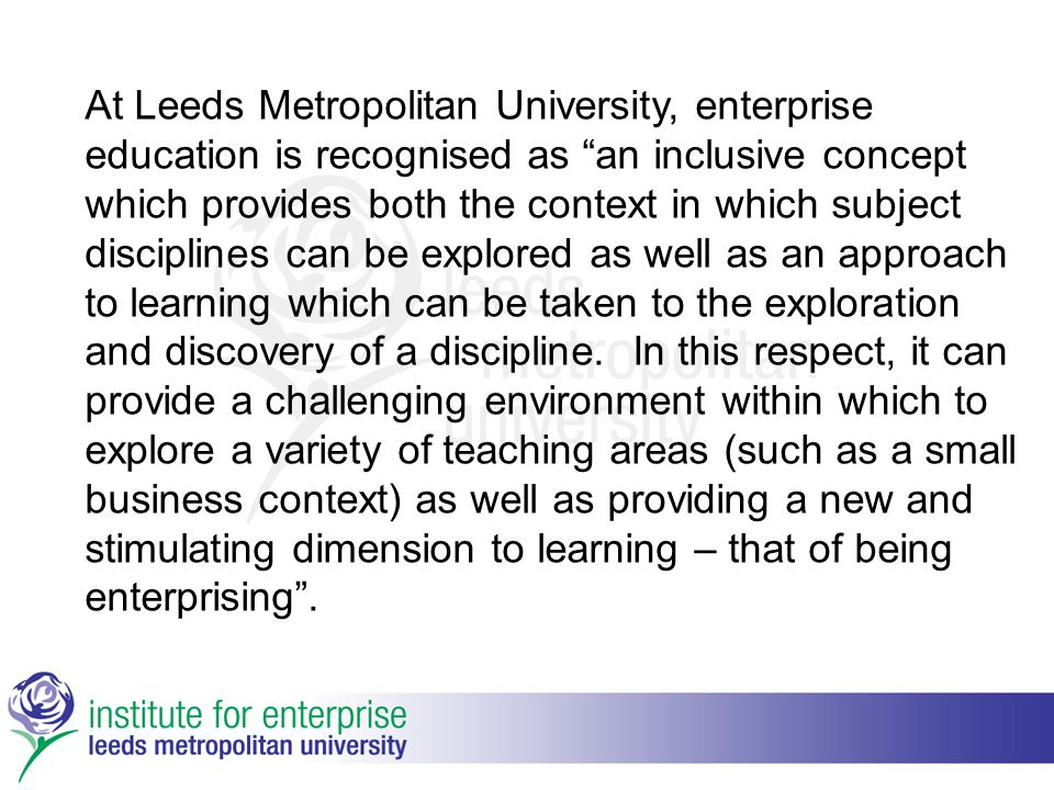 At Leeds Metropolitan University, enterprise education is recognised as an inclusive concept which provides both the context in which subject disciplines can be explored as well as an approach to learning which can be taken to the exploration and discovery of a discipline.