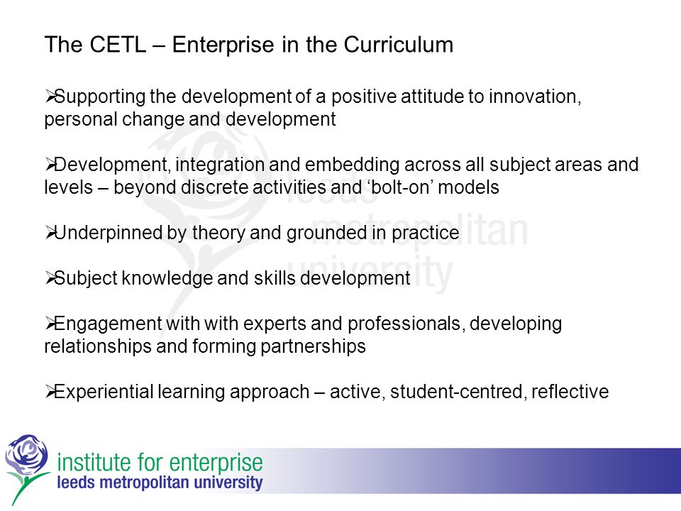 The CETL – Enterprise in the Curriculum  Supporting the development of a positive attitude to innovation, personal change and development  Developme