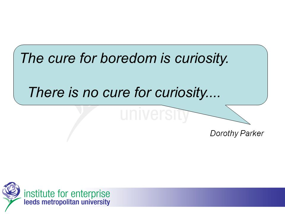 The cure for boredom is curiosity. There is no cure for curiosity.... Dorothy Parker