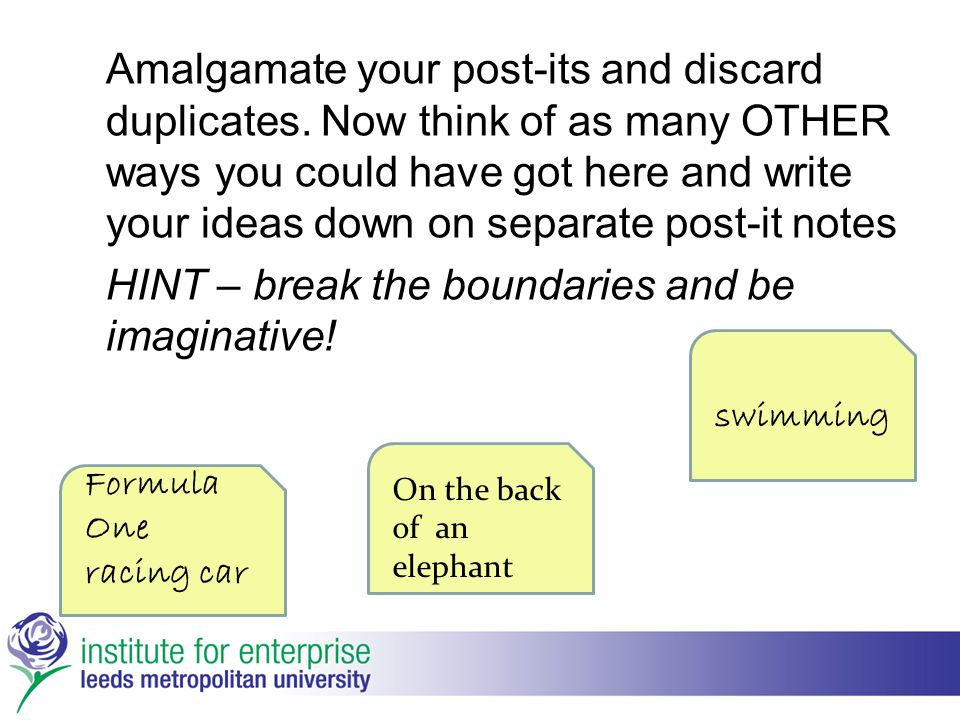 Amalgamate your post-its and discard duplicates. Now think of as many OTHER ways you could have got here and write your ideas down on separate post-it