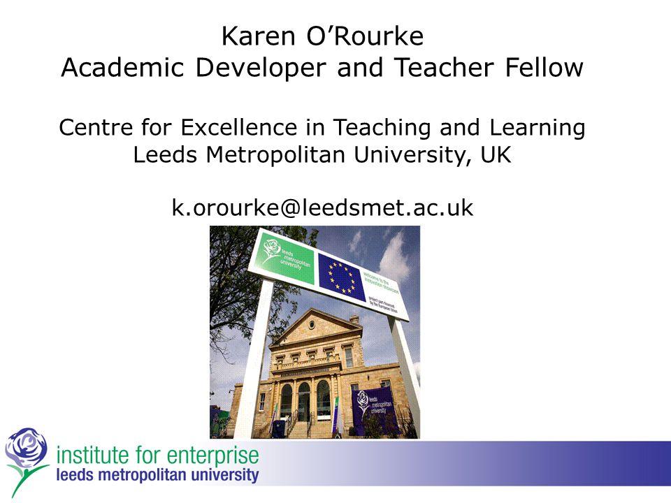 Karen O'Rourke Academic Developer and Teacher Fellow Centre for Excellence in Teaching and Learning Leeds Metropolitan University, UK k.orourke@leedsmet.ac.uk