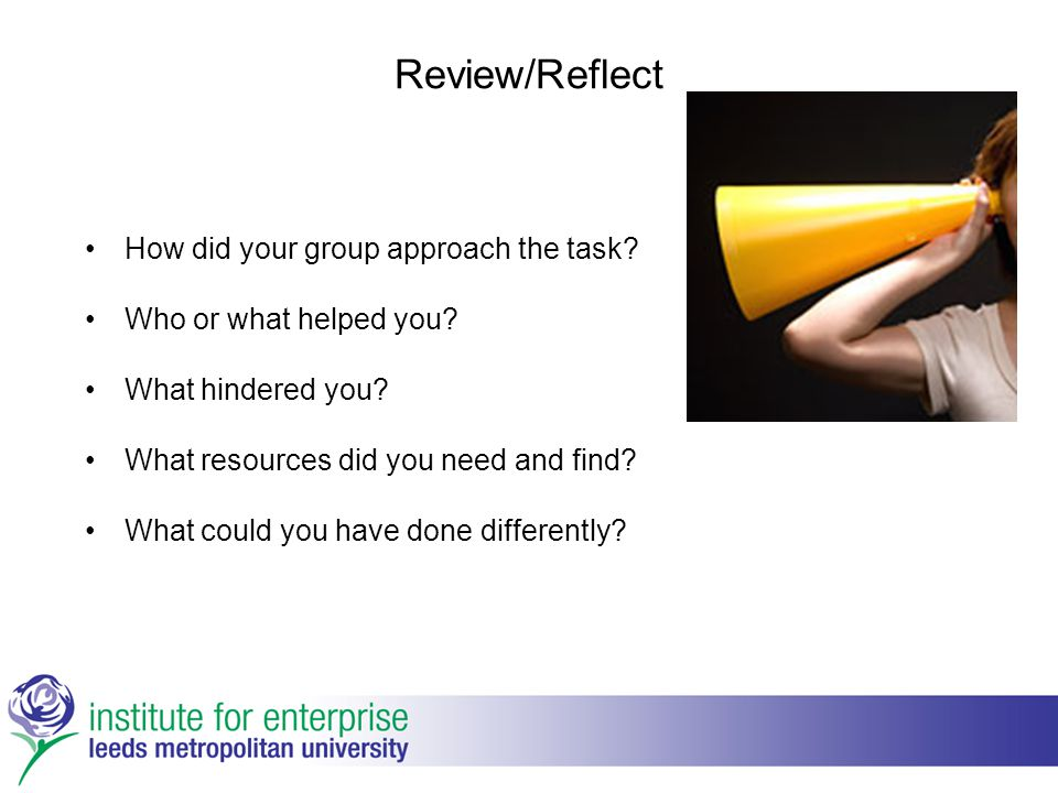 Review/Reflect How did your group approach the task? Who or what helped you? What hindered you? What resources did you need and find? What could you h
