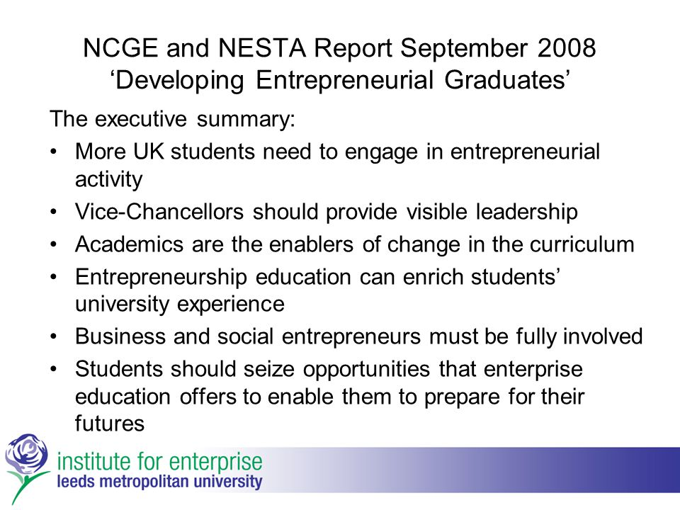 NCGE and NESTA Report September 2008 'Developing Entrepreneurial Graduates' The executive summary: More UK students need to engage in entrepreneurial activity Vice-Chancellors should provide visible leadership Academics are the enablers of change in the curriculum Entrepreneurship education can enrich students' university experience Business and social entrepreneurs must be fully involved Students should seize opportunities that enterprise education offers to enable them to prepare for their futures