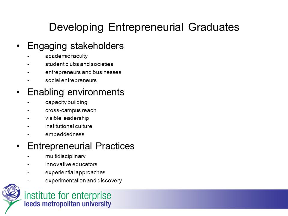 Developing Entrepreneurial Graduates Engaging stakeholders -academic faculty -student clubs and societies -entrepreneurs and businesses -social entrepreneurs Enabling environments -capacity building -cross-campus reach -visible leadership -institutional culture -embeddedness Entrepreneurial Practices -multidisciplinary -innovative educators -experiential approaches -experimentation and discovery