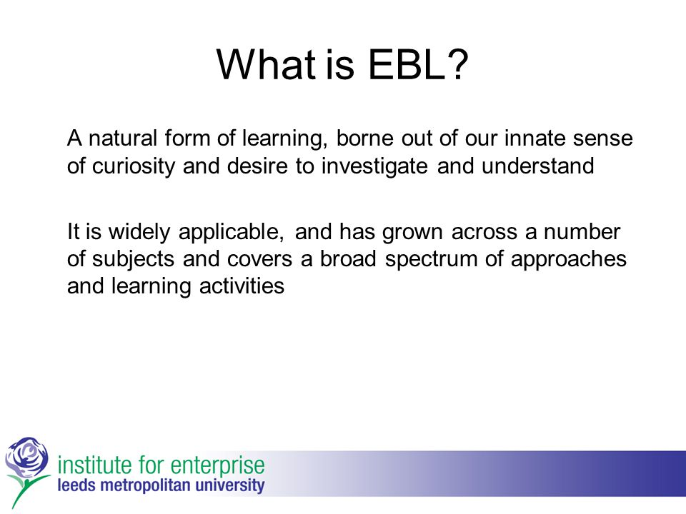 What is EBL? A natural form of learning, borne out of our innate sense of curiosity and desire to investigate and understand It is widely applicable,