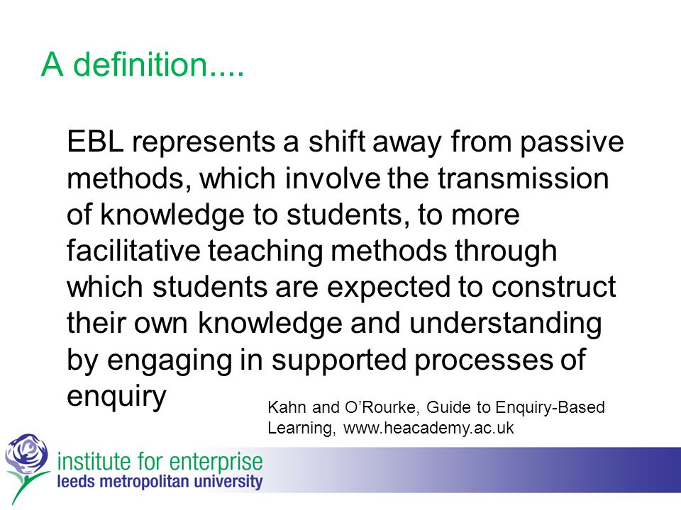 A definition.... EBL represents a shift away from passive methods, which involve the transmission of knowledge to students, to more facilitative teach
