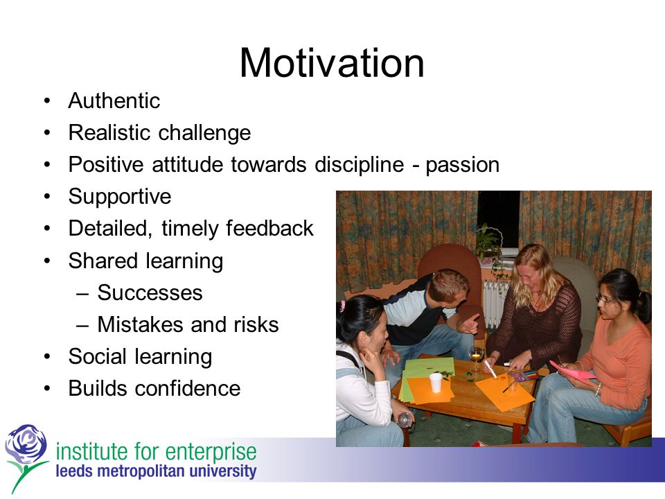 Motivation Authentic Realistic challenge Positive attitude towards discipline - passion Supportive Detailed, timely feedback Shared learning –Successe