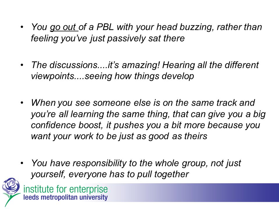 You go out of a PBL with your head buzzing, rather than feeling you've just passively sat there The discussions....it's amazing! Hearing all the diffe