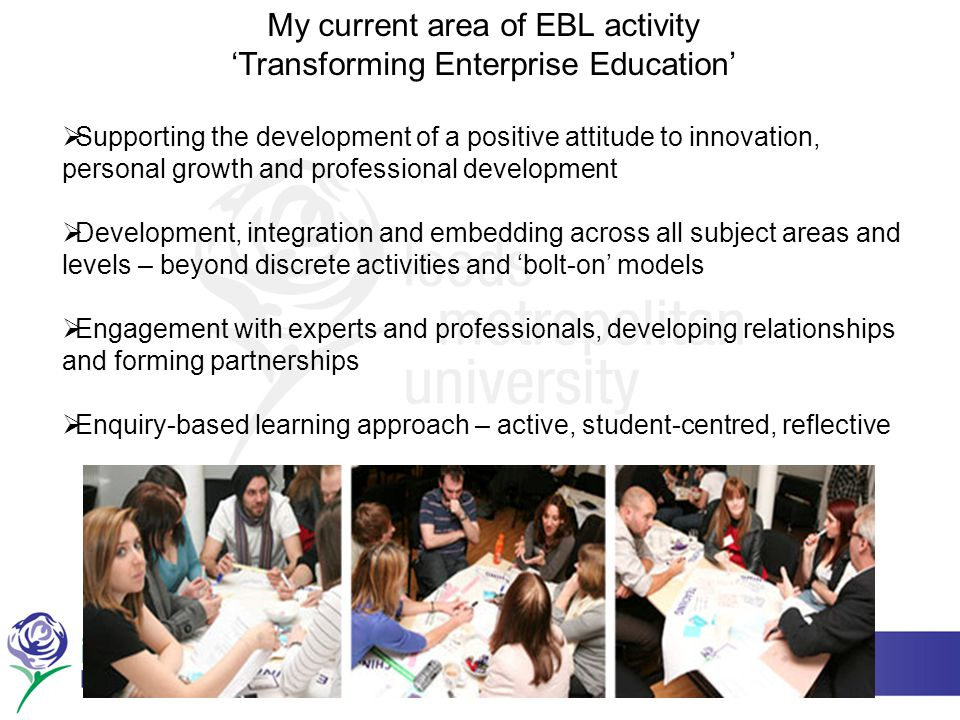 My current area of EBL activity 'Transforming Enterprise Education'  Supporting the development of a positive attitude to innovation, personal growth and professional development  Development, integration and embedding across all subject areas and levels – beyond discrete activities and 'bolt-on' models  Engagement with experts and professionals, developing relationships and forming partnerships  Enquiry-based learning approach – active, student-centred, reflective