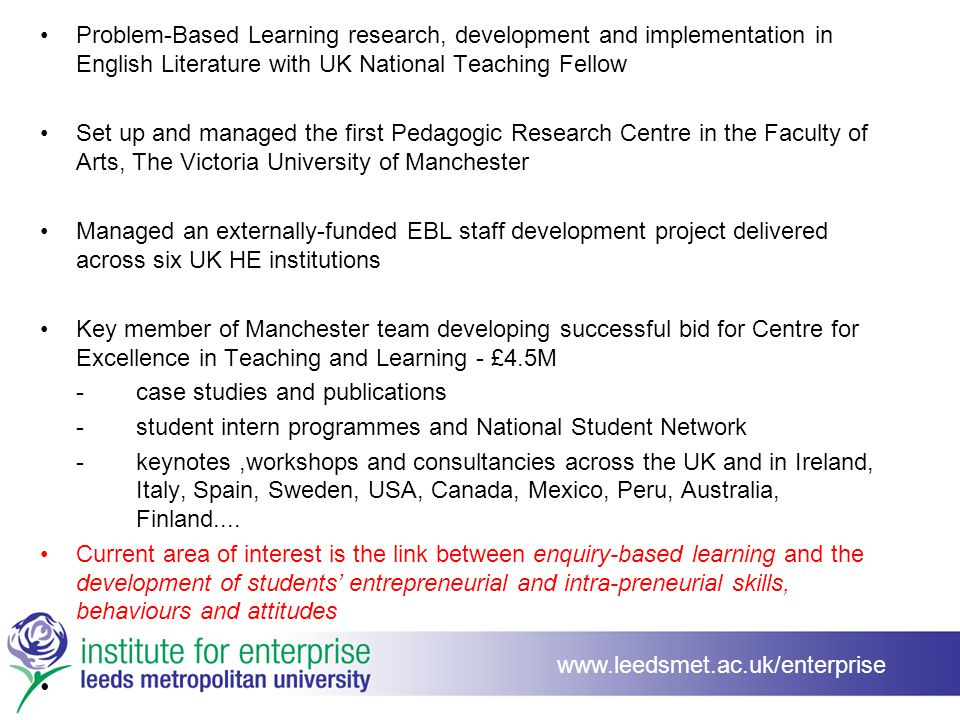 Problem-Based Learning research, development and implementation in English Literature with UK National Teaching Fellow Set up and managed the first Pedagogic Research Centre in the Faculty of Arts, The Victoria University of Manchester Managed an externally-funded EBL staff development project delivered across six UK HE institutions Key member of Manchester team developing successful bid for Centre for Excellence in Teaching and Learning - £4.5M -case studies and publications -student intern programmes and National Student Network -keynotes,workshops and consultancies across the UK and in Ireland, Italy, Spain, Sweden, USA, Canada, Mexico, Peru, Australia, Finland....