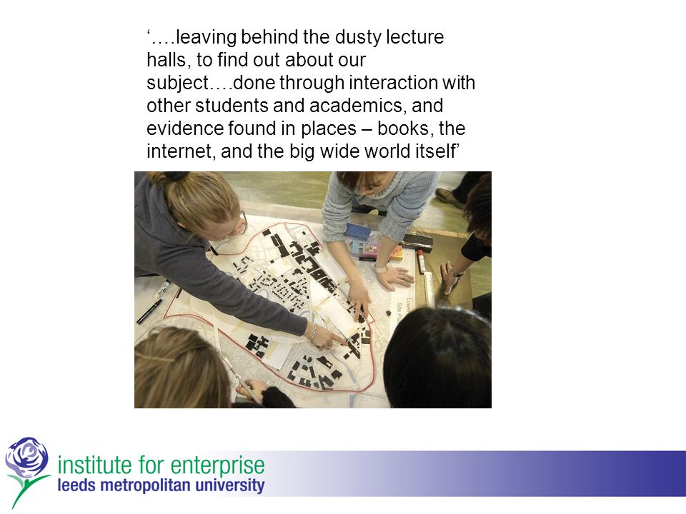 '….leaving behind the dusty lecture halls, to find out about our subject….done through interaction with other students and academics, and evidence fou
