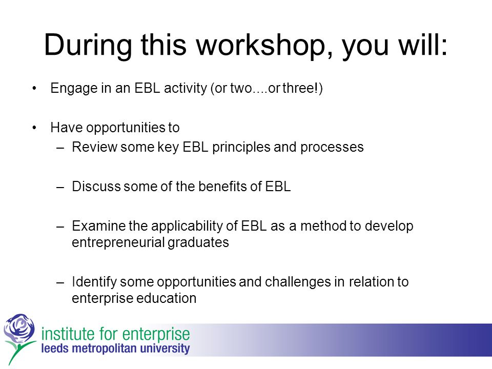 During this workshop, you will: Engage in an EBL activity (or two....or three!) Have opportunities to –Review some key EBL principles and processes –D