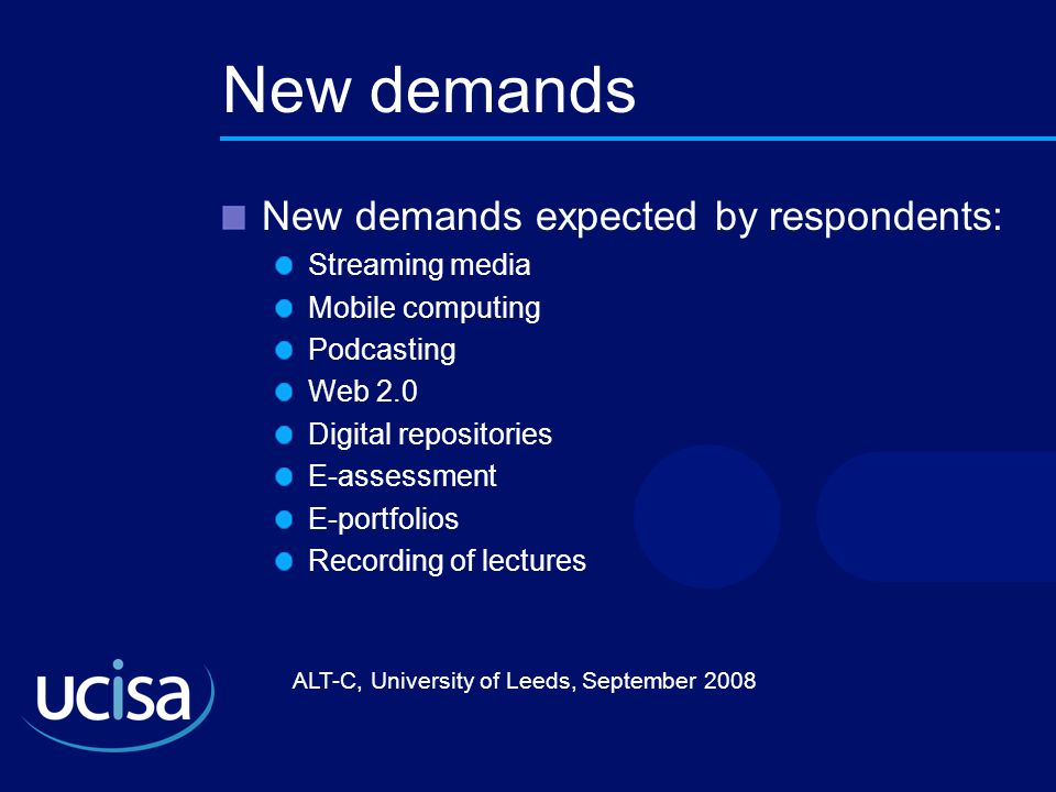 ALT-C, University of Leeds, September 2008 New demands New demands expected by respondents: Streaming media Mobile computing Podcasting Web 2.0 Digital repositories E-assessment E-portfolios Recording of lectures