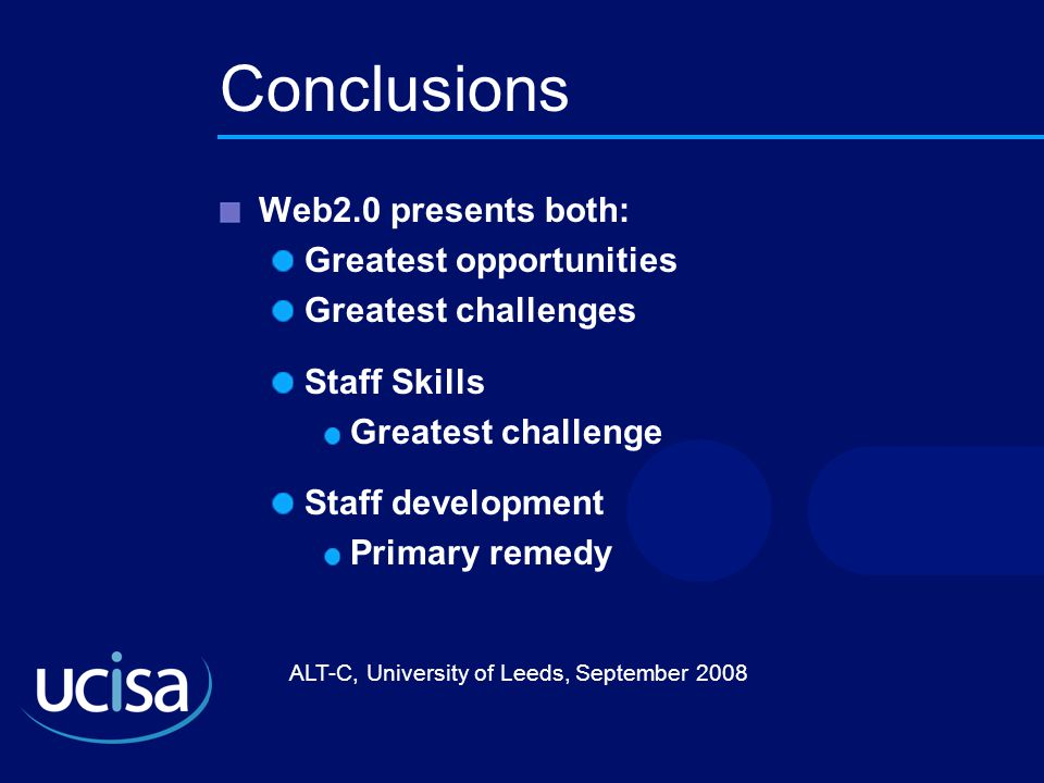 ALT-C, University of Leeds, September 2008 Conclusions Web2.0 presents both: Greatest opportunities Greatest challenges Staff Skills Greatest challenge Staff development Primary remedy
