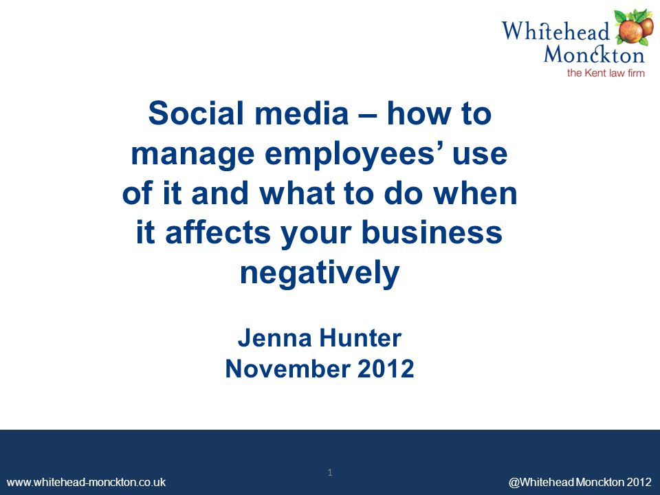 www.whitehead-monckton.co.uk ©Whitehead Monckton 2012 1 Social media – how to manage employees' use of it and what to do when it affects your business negatively Jenna Hunter November 2012 www.whitehead-monckton.co.uk @Whitehead Monckton 2012 1