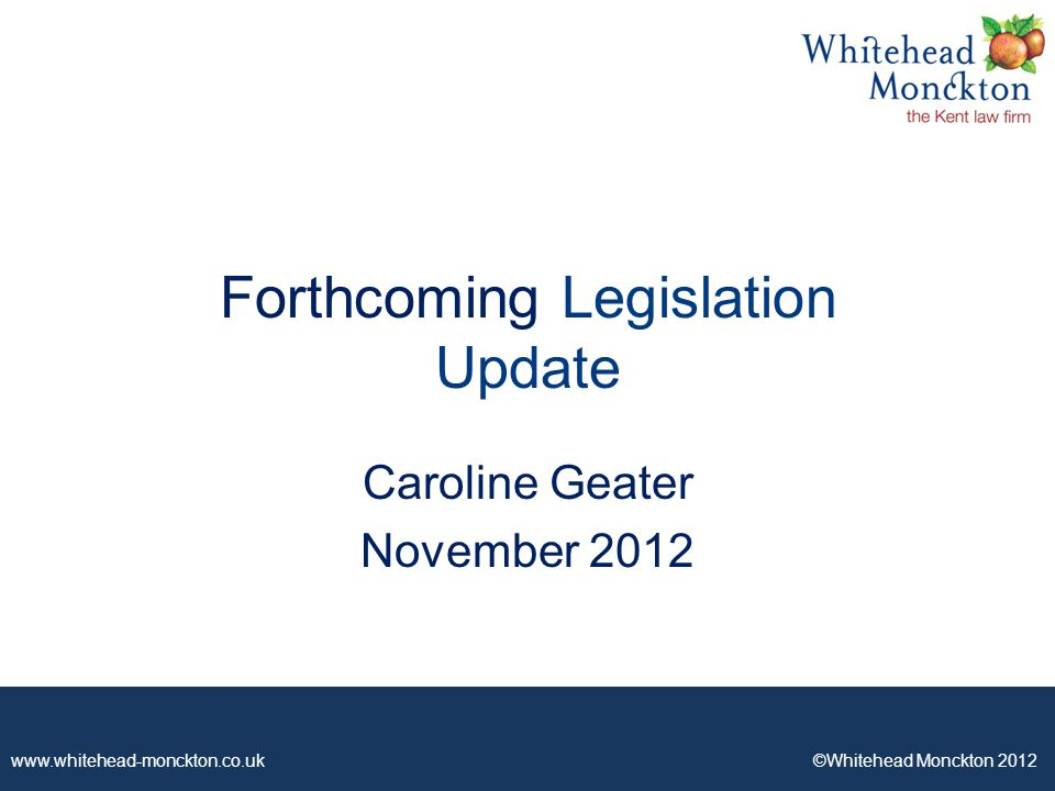 www.whitehead-monckton.co.uk ©Whitehead Monckton 2012 Forthcoming Legislation Update Caroline Geater November 2012