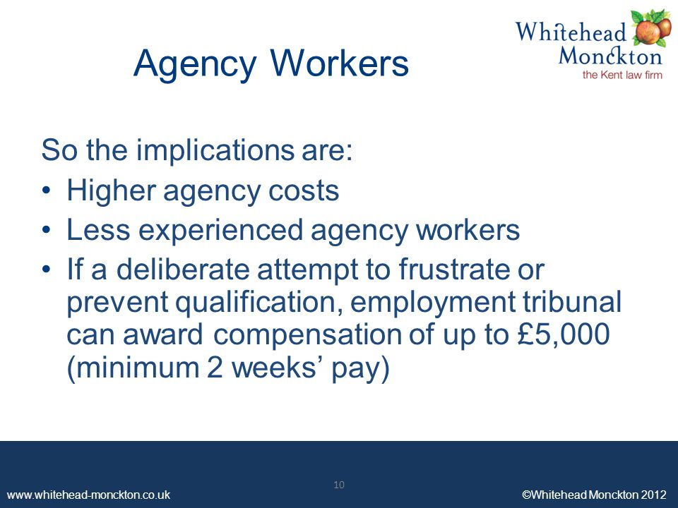 www.whitehead-monckton.co.uk ©Whitehead Monckton 2012 10 www.whitehead-monckton.co.uk ©Whitehead Monckton 2012 Agency Workers So the implications are: Higher agency costs Less experienced agency workers If a deliberate attempt to frustrate or prevent qualification, employment tribunal can award compensation of up to £5,000 (minimum 2 weeks' pay) 10